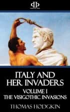 Italy and Her Invaders - Volume I - The Visigothic Invasions ebook by Thomas Hodgkin