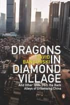 Dragons in Diamond Village - And Other Tales from the Back Alleys of Urbanising China ebook by David Bandurski