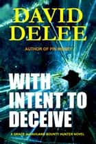 With Intent To Deceive - A Grace deHaviland Bounty Hunter Novel ebook by David DeLee