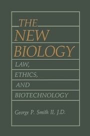 The New Biology - Law, Ethics, and Biotechnology ebook by George P. Smith II
