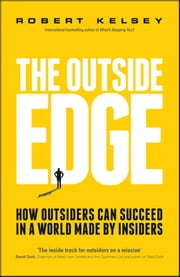 The Outside Edge - How Outsiders Can Succeed in a World Made by Insiders ebook by Robert Kelsey