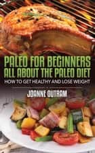 Paleo for Beginners: All about the Paleo Diet - How to Get Healthy & Lose Weight ebook by Joanne Outram