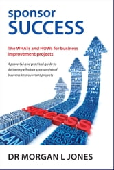 sponsor SUCCESS - The WHATs and HOWs for business improvement projects ebook by Mr Morgan L Jones