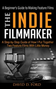 The Indie Filmmaker; A Beginner's Guide to Making Feature Films ebook by David Ford