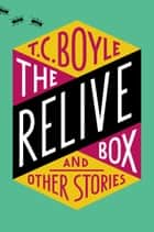 The Relive Box and Other Stories ebook by T.C. Boyle
