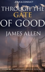 Through the Gates of Good, or Christ and Conduct: Classic Self Improvement Book for Your Spirit ebook by James Allen