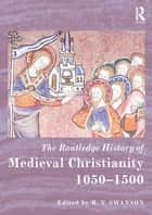 The Routledge History of Medieval Christianity - 1050-1500 ebook by R. N. Swanson