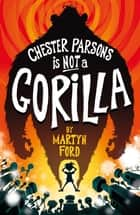 Chester Parsons is Not a Gorilla ebook by Martyn Ford