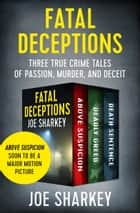 Fatal Deceptions - Three True Crime Tales of Passion, Murder, and Deceit ebook by Joe Sharkey