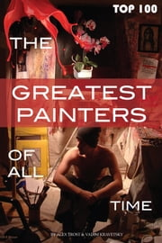 The Greatest Painters of All Time Top 100 ebook by alex trostanetskiy