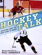Hockey Talk - Quotations About the Great Sport of Hockey, From The Players and Coaches Who Made It Great ebook by Ross Bonander