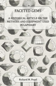 Faceted Gems - A Historical Article on the Methods and Equipment Used in Lapidary ebook by Richard M Pearl