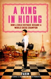 A King in Hiding - How a child refugee became a world chess champion ebook by Fahim,Xavier Parmentier,Sophie Le Callennec,Barbara Mellor