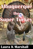 Albuquerque, the Super Turkey 電子書籍 by Laura K Marshall