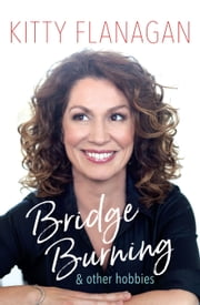 Bridge Burning and Other Hobbies ebook by Kitty Flanagan