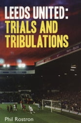 Leeds United - Trials and Tribulations ebook by Phil Rostron