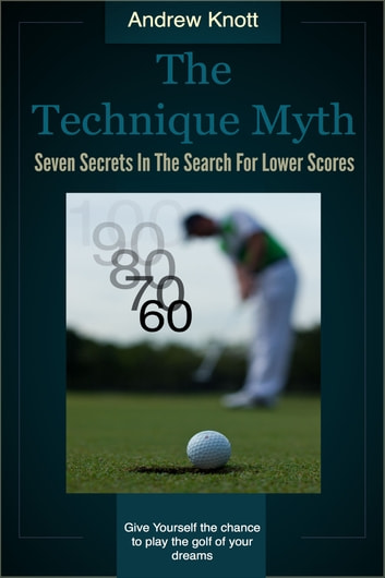The Technique Myth - Seven Secrets in the Search For Lower Golf Scores ebook by Andrew Knott
