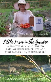 Little Farm in the Garden - A Practical Mini-Guide to Raising Selected Fruits and Vegetables Homestead-Style ebook by Susan Colleen Browne