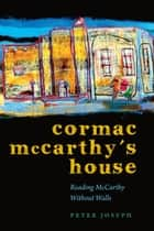 Cormac McCarthy's House - Reading McCarthy Without Walls ebook by Peter Josyph