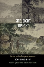 Site, Sight, Insight - Essays on Landscape Architecture ebook by John Dixon Hunt,Peter Walker,Jane Brown Gillette