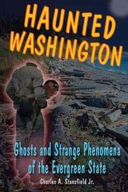Haunted Washington: Ghosts and Strange Phenomena of the Evergreen State ebook by Charles A. Stansfield Jr.