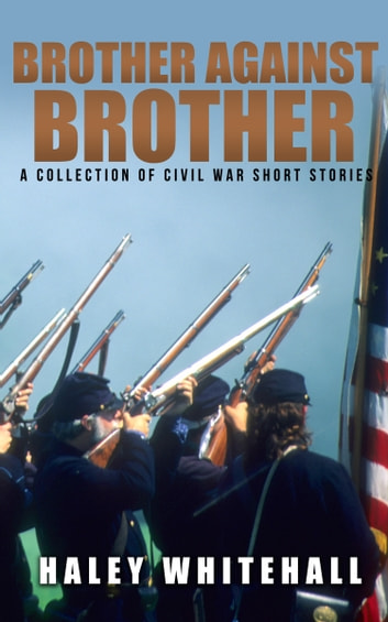 Brother Against Brother - A Collection of Civil War Short Stories ebook by Haley Whitehall