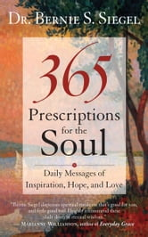 365 Prescriptions for the Soul - Daily Messages of Inspiration, Hope, and Love ebook by Dr. Bernie S. Siegel