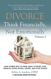 DIVORCE: Think Financially, Not Emotionally® Volume I: - What Women Need To Know About Securing Their Financial Future Before, During, And After Divorce ebook by Jeffrey Landers