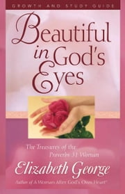 Beautiful in God's Eyes Growth and Study Guide - The Treasures of the Proverbs 31 Woman ebook by Elizabeth George