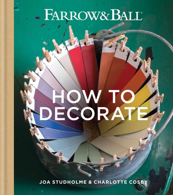 Farrow & Ball How to Decorate - Transform your home with paint & paper eBook by Farrow & Ball,Joa Studholme,Charlotte Cosby
