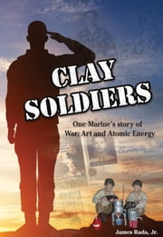 Clay Soldiers: One Marine's Story of War, Art, & Atomic Energy ebook by James Rada Jr