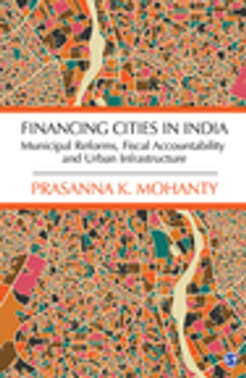 Financing Cities in India - Municipal Reforms, Fiscal Accountability and Urban Infrastructure ebook by Prasanna K Mohanty
