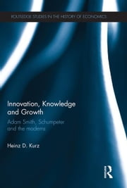 Innovation, Knowledge and Growth - Adam Smith, Schumpeter and the Moderns ebook by Heinz D. Kurz