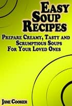 Easy Soup Recipes: Prepare Creamy, Tasty and Scrumptious Soups For Your Loved Ones ebook by Jane Cooker