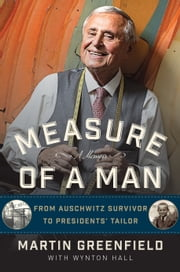 Measure of a Man - From Auschwitz Survivor to Presidents' Tailor ebook by Martin Greenfield,Wynton Hall