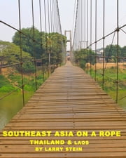 Southeast Asia On a Rope: Thailand and Laos ebook by Larry Stein