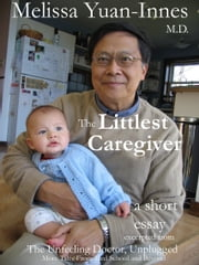 The Littlest Caregiver - Excerpt From The Unfeeling Doctor, Unplugged ebook by Melissa Yuan-Innes, M.D.