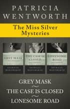 The Miss Silver Mysteries - Grey Mask, The Case Is Closed, and Lonesome Road ebook by Patricia Wentworth