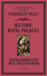 London's Strangest Tales: Historic Royal Palaces - Extraordinary but True Stories ebook by  Iain Spragg