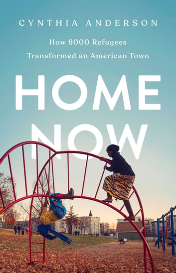 Home Now - How 6000 Refugees Transformed an American Town ebook by Cynthia Anderson