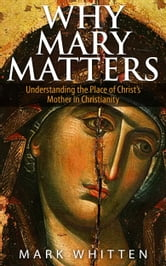 Why Mary Matters: Understanding the Place of Christ's Mother in Christianity ebook by Mark Whitten