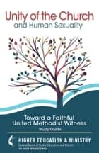Unity of the Church and Human Sexuality - Toward a Faithful United Methodist Witness ebook by General Board of Higher Education and Ministry The United Methodist Church