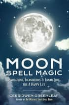 Moon Spell Magic - Invocations, Incantations & Lunar Lore for A Happy Life ebook by Cerridwen Greenleaf