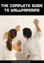 The Complete Guide to Wallpapering ebook by My Ebook Publishing House