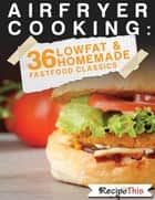 Air Fryer Cooking: 36 Low Fat & Homemade Fast Food Classics ebook by Recipe This