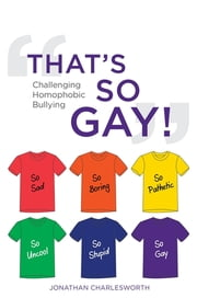 That's So Gay! - Challenging Homophobic Bullying ebook by Jonathan Charlesworth