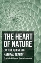 The Heart of Nature - Or, The Quest for Natural Beauty ebook by Francis Edward Younghusband