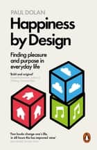 Happiness by Design - Finding Pleasure and Purpose in Everyday Life ebook by Paul Dolan
