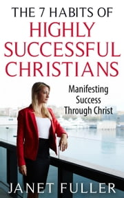The Bible: The 7 Habits of Highly Successful Christians - Manifesting Success through Christ ebook by Janet Fuller