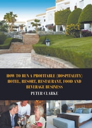 How to Run a Profitable (Hospitality) Hotel, Resort, Restaurant, Food and Beverage Business ebook by Peter Clarke